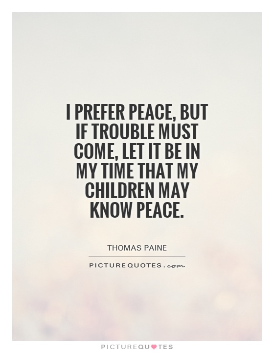 i-prefer-peace-but-if-trouble-must-come-let-it-be-in-my-time-that-my-children-may-know-peace-quote-1