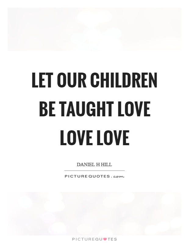 let-our-children-be-taught-love-love-love-quote-1